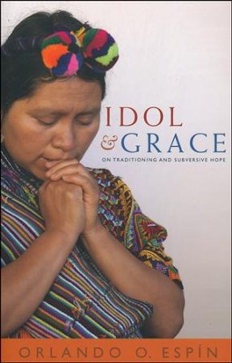 Idol and Grace: On Traditioning and Subversive Hope   -     By: Orlando O. Espin