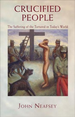 Crucified People: The Suffering of the Tortured in Today's World  -     By: John Neafsey