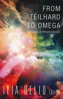 From Teilhard to Omega: Co-creating an Unfinished Universe  -     By: Ilia Delio