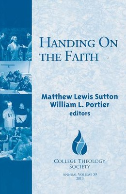 Handing on the Faith: College Theology Society Annual Volume, #59  -     By: Mathew Sutton, William L. Portier