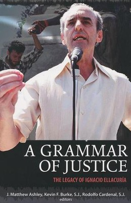 A Grammar of Justice: The Legacy of Ignacio Ellacuria  -     By: Mathew J. Ashley, Kevin F. Burke