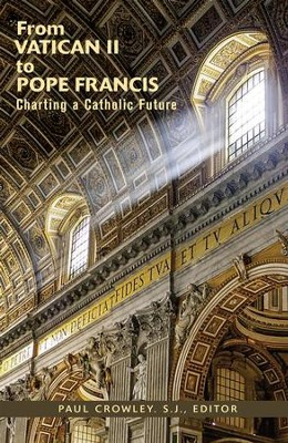 From Vatican II to Pope Francis: Charting a Catholic Future  -     By: Paul Crowley S.J., Nathan Castle O.P.