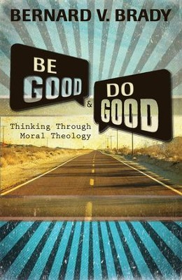 Be Good and Do Good: Thinking Through Moral Theology  -     By: Bernard V. Brady