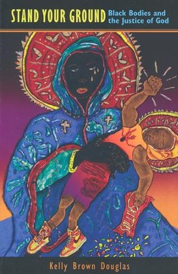 Stand Your Ground: Black Bodies and the Justice of God  -     By: Kelly Brown Douglas