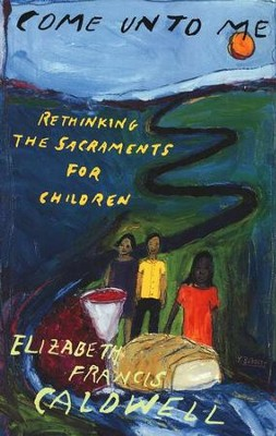 Come unto Me: Rethinking the Sacraments for  Children  -     By: Elizabeth Caldwell
