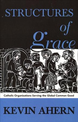 Structures of Grace: Catholic Organizations Serving the Global Common Good  -     By: Kevin Ahern