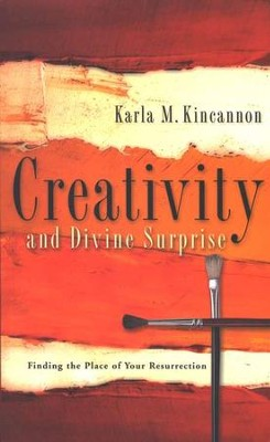 Creativity and Divine Surprise: Finding the Place of Your Own Resurrection  -     By: Karla Kincannon