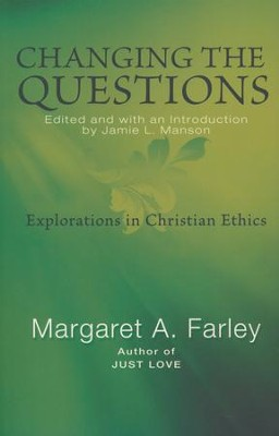 Changing the Questions: Explorations in Christian Ethics  -     Edited By: Jamie L. Manson     By: Margaret A. Farley