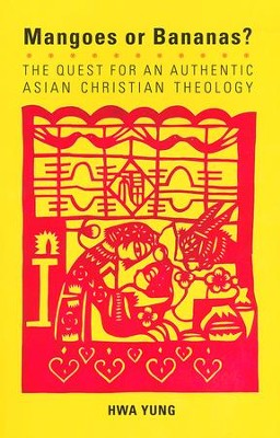 Mangoes or Bananas?: The Quest for an Authentic Asian Christian Theology, second edition  -     By: Hwa Yung