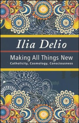 Making All Things New: Catholicity, Cosmology, Consciousness  -     By: Ilia Delio