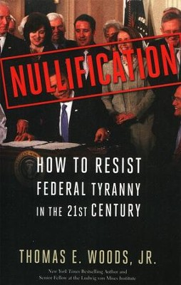 Nullification: How to Resist Federal Tyranny in the 21st Century  -     By: Thomas E. Woods Jr.