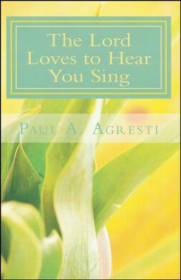The Lord Loves to Hear You Sing  -     By: Paul A. Agresti