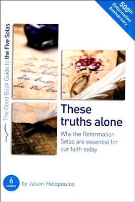 These Truths Alone: Why the Reformation Solas are Essential for Our Faith Today  -     By: Jason Helopoulos