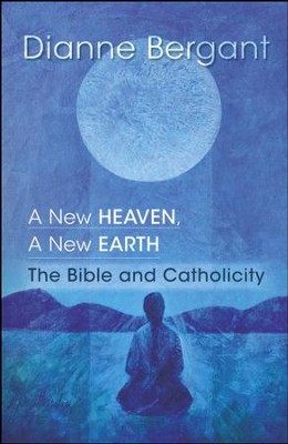 A New Heaven, A New Earth: The Bible & Catholicity  -     By: Dianne Bergant