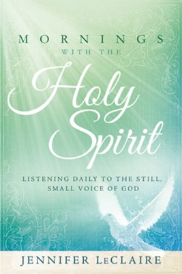Mornings With the Holy Spirit: Listening Daily to the Still,  Small Voice of God  -     By: Jennifer LeClaire