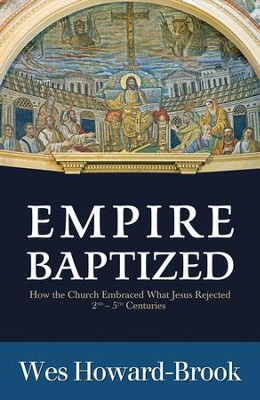 Empire Baptized: How the Church Embraced What Jesus Rejected (Second-Fifth Centuries)  -     By: Wes Howard-Brook