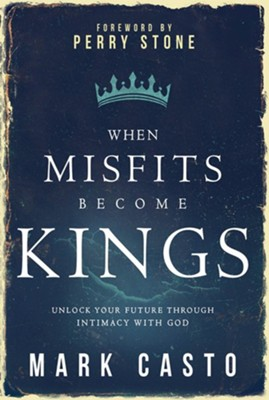 When Misfits Become Kings: Unlock Your Future Through  Intimacy with God  -     By: Mark Casto
