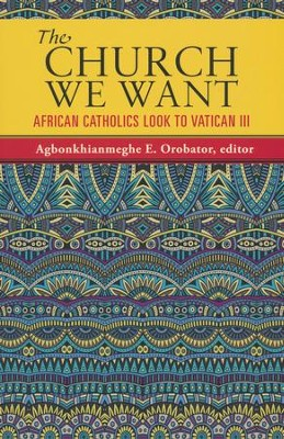 The Church We Want: African Catholics Look to Vatican III  -     Edited By: A.E. Orobator