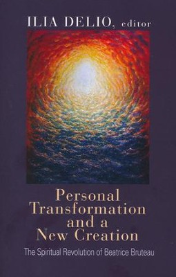Personal Transformation and a New Creation: The Spiritual Revolution of Beatrice Bruteau  -     Edited By: Ilia Delio