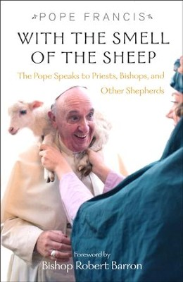 With the Smell of the Sheep: Pope Francis Speaks to Priests, Bishops, and other Shepherds  -     Edited By: Giuseppe Merola     By: Pope Francis