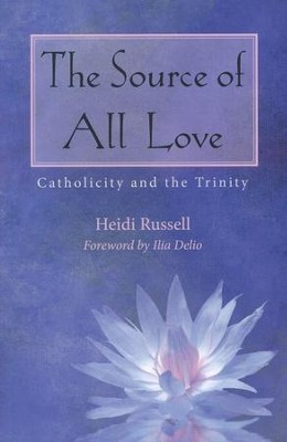 The Source of All Love: Catholicity and the Trinity  -     By: Heidi Russell, Ilia Delio
