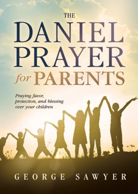 The Daniel Prayer for Parents: Praying Favor, Protection, and Blessing Over Your Children  -     By: George Sawyer