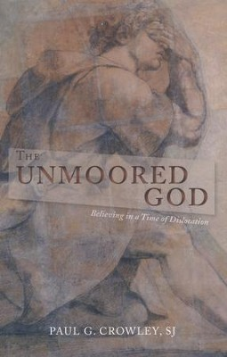 The Unmoored God: Believing in a Time of Dislocation  -     By: Paul G. Crowley