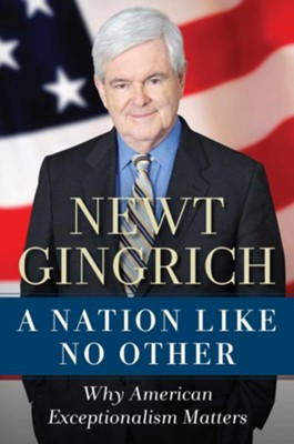 A Nation Like No Other: Why American Exceptionalism Matters  -     By: Newt Gingrich