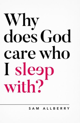 Why Does God Care Who I Sleep With?  -     By: Sam Allberry