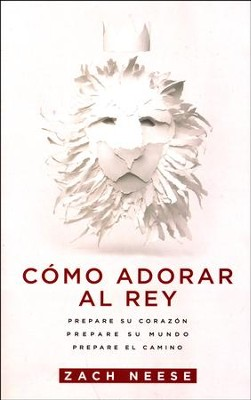 Cómo Adorar al Rey  (How to Worship a King)  -     By: Zach Neese