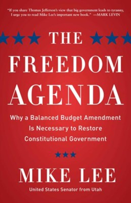 The Freedom Agenda: Why a Balanced Budget Amendment is Necessary to Restore Constitutional Government  -     By: Mike Lee