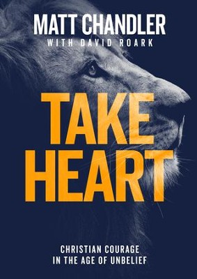 Take Heart: Christian Courage in the Age of Unbelief   -     By: Matt Chandler