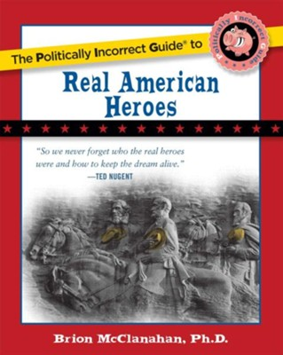 The Politically Incorrect Guide to Real American Heroes  -     By: Brion McClanahan