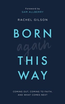 Born Again This Way: Coming Out, Coming to Faith and What Comes Next  -     By: Rachel Gilson