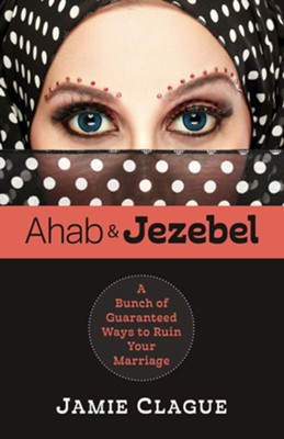 Ahab and Jezebel: A Bunch of Guaranteed Ways to Ruin Your Marriage  -     By: Jamie Clague