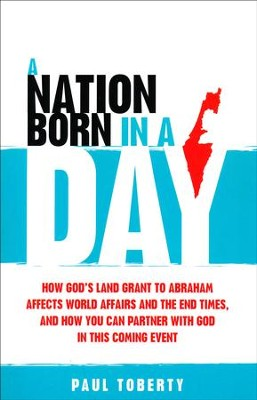 A Nation Born in a Day: How God's Land Grant to Abraham Affects World Affairs and the End Times, and How You Can Partner With God in This Coming Event  -     By: Paul Toberty