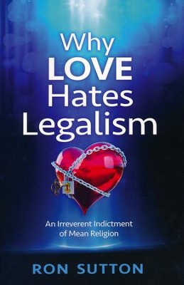 Why Love Hates Legalism: An Irreverent Indictment of Mean Religion  -     By: Ron Sutton