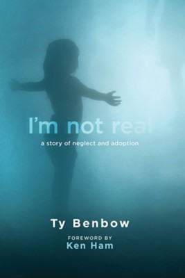 I'm Not Real: A Story of Neglect and Adoption  -     By: Ty Benbow