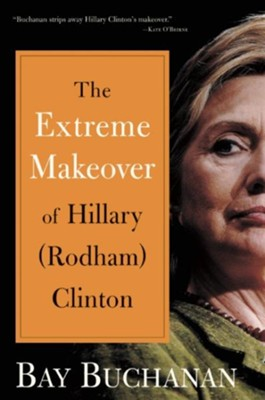 The Extreme Makeover of Hillary Clinton  -     By: Bay Buchanan