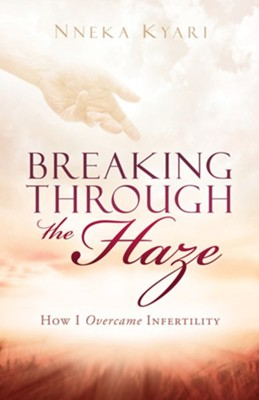 Breaking Through the Haze: How I Overcame Infertility  -     By: Nneka Kyari