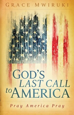 God's Last Call to America: Pray America Pray   -     By: Grace Mwiruki