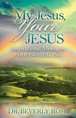 My Jesus, Your Jesus: Inspirational Messages of Hope and Healing  -     By: Dr. Beverly Rose