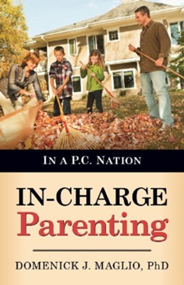 In-Charge Parenting: In a P.C. Nation  -     By: Domenick J. Maglio Ph.D.