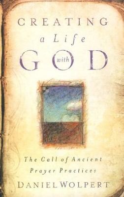 Creating a Life with God: The Call of Ancient Prayer Practices  -     By: Daniel Wolpert