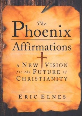 The Phoenix Affirmations: A New Vision for the Future of Christianity  -     By: Eric Elnes