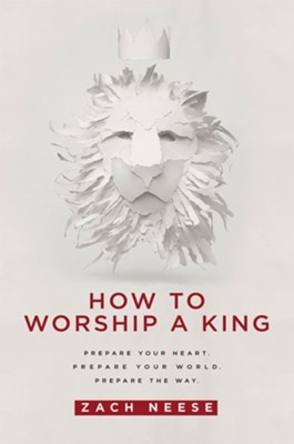 How to Worship a King: Prepare Your Heart. Prepare Your World. Prepare the Way  -     By: Zach Neese