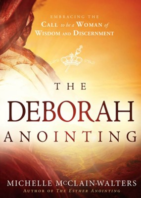 The Deborah Anointing: Embracing the Call to Be a Woman of Wisdom and Discernment  -     By: Michelle McClain-Walters