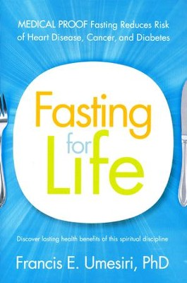 Fasting for Life: Scientific Proof Fasting Reduces Risk of Heart Disease, Cancer, and Diabetes  -     By: Francis E. Umesiri PhD