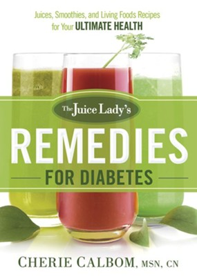 The Juice Lady's Remedies for Diabetes: Juices, Smoothies, and Living Foods Recipes for Your Ultimate Health  -     By: Cherie Calbom