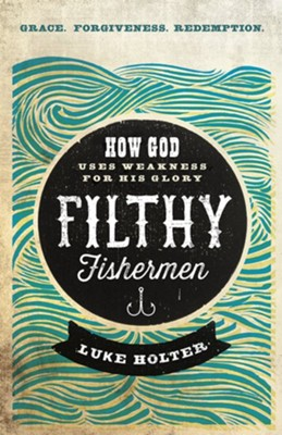 Filthy Fishermen: How God Uses Weakness for His Glory  -     By: Luke Holter
